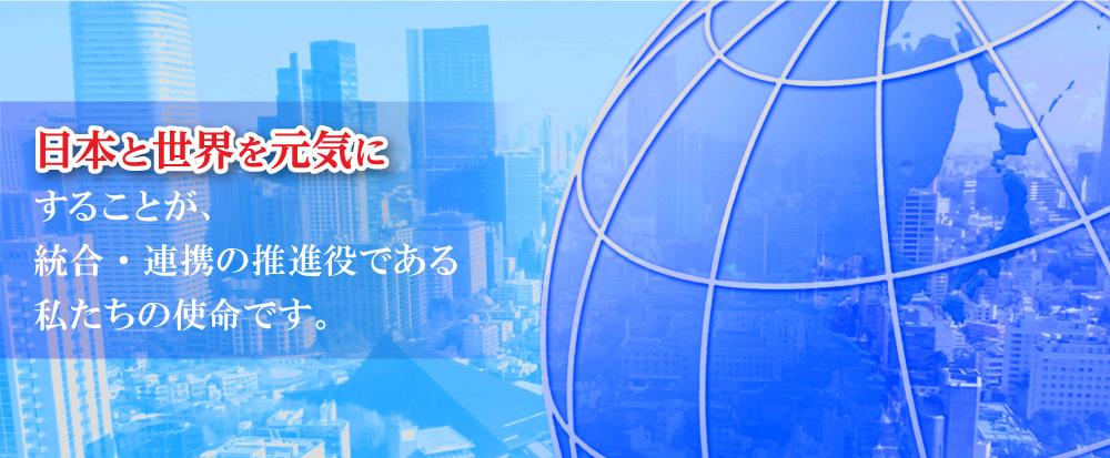 日本と世界を元気にすることが、統合・連携の推進役である私たちの使命です。